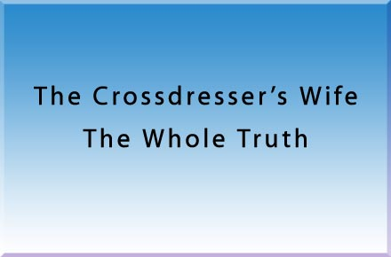 The Crossdresser's Wife -- The Whole Truth
