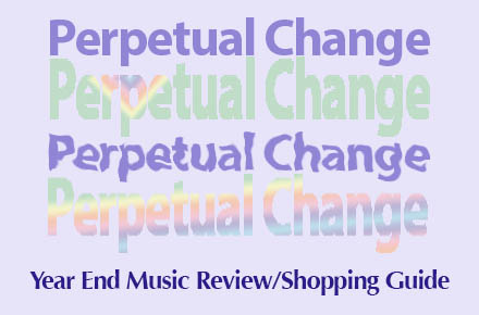Perpetual Change -- Year End Music Review/Shopping Guide
